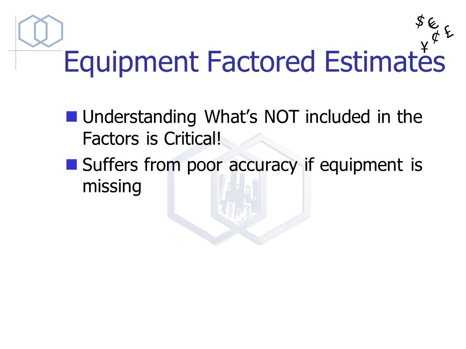 $ ¥ £ ¢ Equipment Factored Estimates Understanding Whats NOT included in the Factors is Critical! Suffers from poor accuracy if equipment is missing