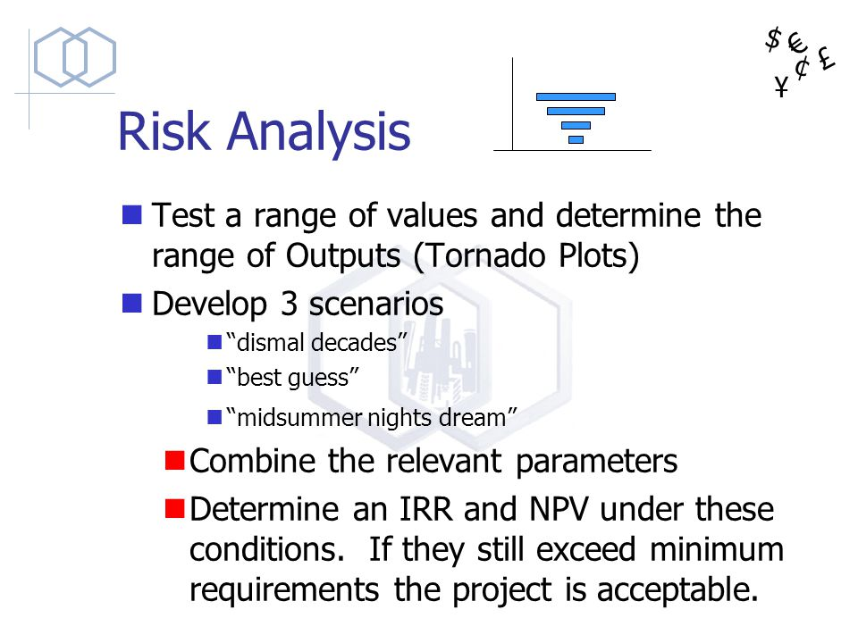 $ ¥ £ ¢ Risk Analysis Test a range of values and determine the range of Outputs (Tornado Plots) Develop 3 scenarios dismal decades best guess midsumme