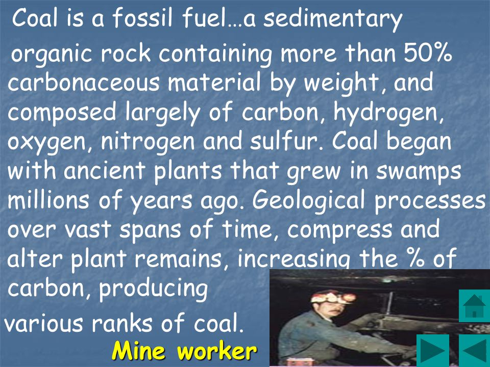 Coal is a fossil fuel…a sedimentary organic rock containing more than 50% carbonaceous material by weight, and composed largely of carbon, hydrogen, oxygen, nitrogen and sulfur.