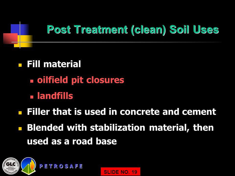 P E T R O S A F E SLIDE NO. 19 Post Treatment (clean) Soil Uses Fill material oilfield pit closures landfills Filler that is used in concrete and ceme