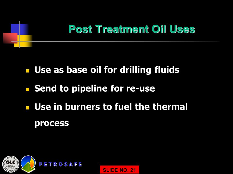 P E T R O S A F E SLIDE NO. 21 Post Treatment Oil Uses Use as base oil for drilling fluids Send to pipeline for re-use Use in burners to fuel the ther