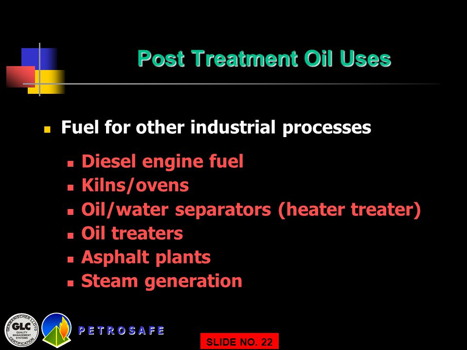 P E T R O S A F E SLIDE NO. 22 Post Treatment Oil Uses Fuel for other industrial processes Diesel engine fuel Kilns/ovens Oil/water separators (heater