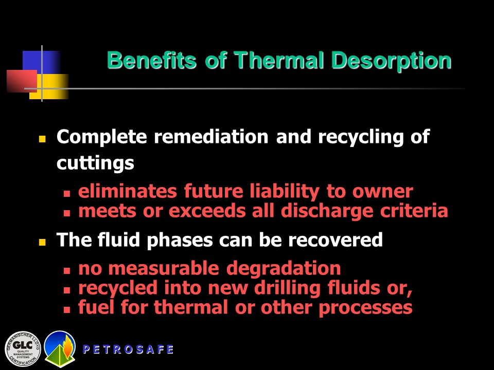 P E T R O S A F E Benefits of Thermal Desorption Complete remediation and recycling of cuttings eliminates future liability to owner meets or exceeds all discharge criteria The fluid phases can be recovered no measurable degradation recycled into new drilling fluids or, fuel for thermal or other processes