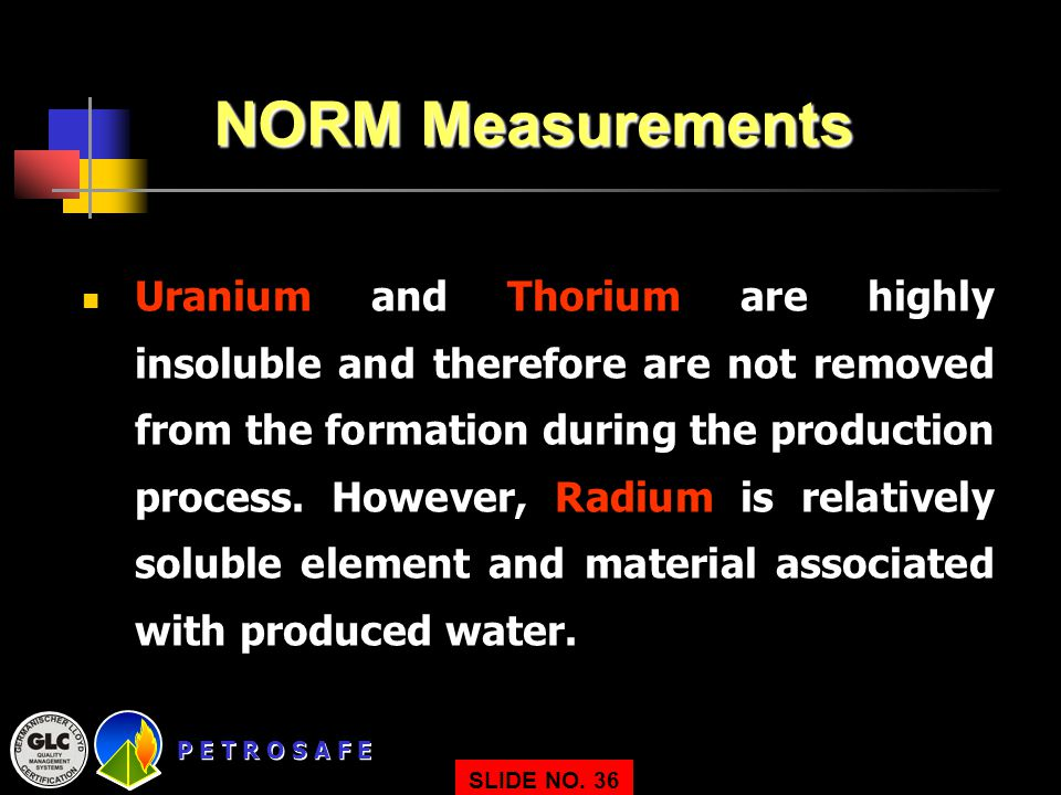 P E T R O S A F E SLIDE NO. 36 NORM Measurements Uranium and Thorium are highly insoluble and therefore are not removed from the formation during the