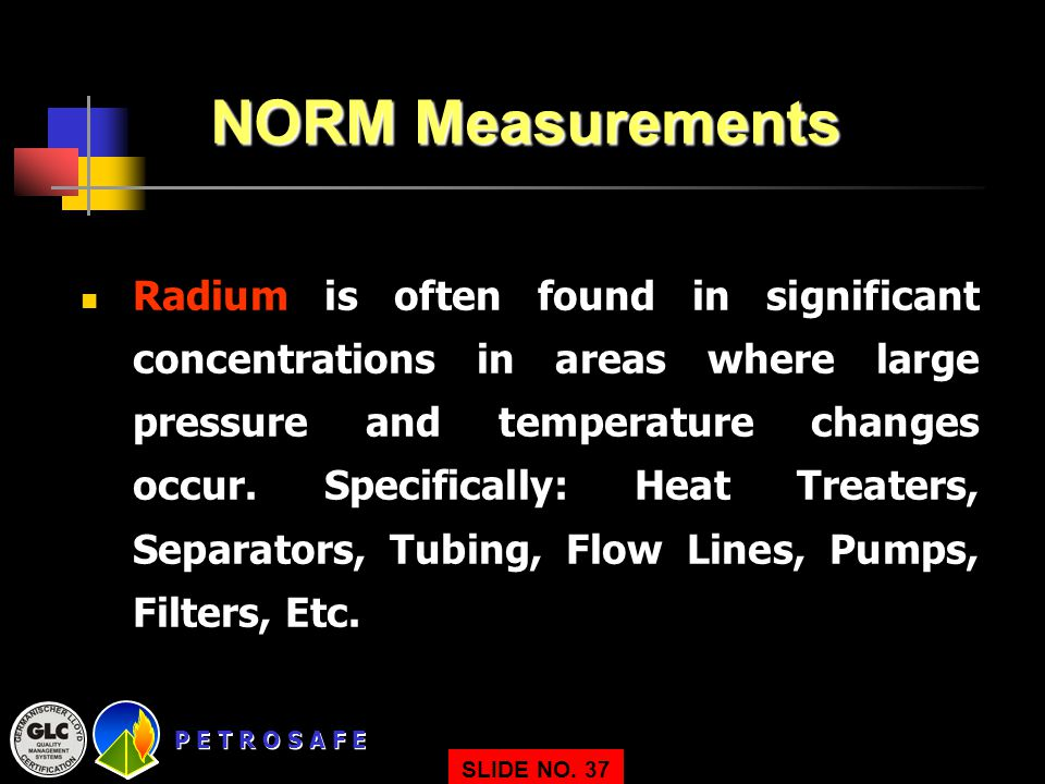P E T R O S A F E SLIDE NO. 37 NORM Measurements Radium is often found in significant concentrations in areas where large pressure and temperature cha