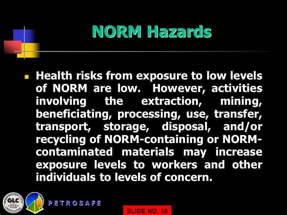 P E T R O S A F E SLIDE NO. 38 NORM Hazards Health risks from exposure to low levels of NORM are low. However, activities involving the extraction, mi