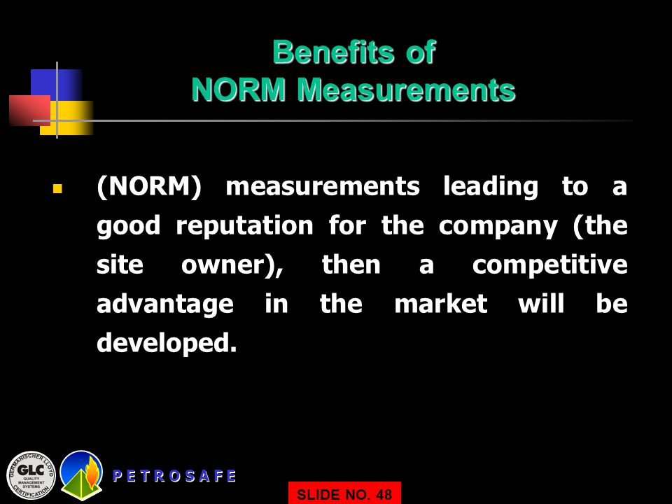 P E T R O S A F E SLIDE NO. 48 Benefits of NORM Measurements (NORM) measurements leading to a good reputation for the company (the site owner), then a