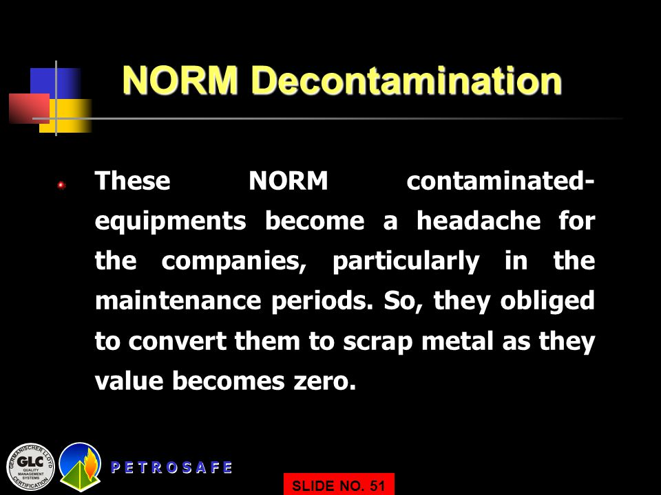 P E T R O S A F E NORM Decontamination These NORM contaminated- equipments become a headache for the companies, particularly in the maintenance periods.