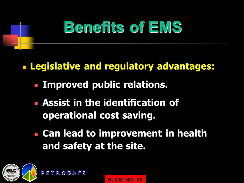 P E T R O S A F E SLIDE NO. 68 Benefits of EMS Legislative and regulatory advantages: Improved public relations. Assist in the identification of opera