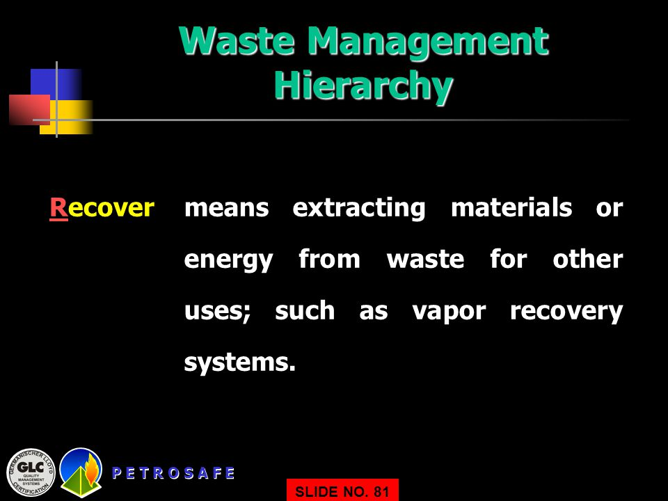 P E T R O S A F E SLIDE NO. 81 Recovermeans extracting materials or energy from waste for other uses; such as vapor recovery systems. Waste Management