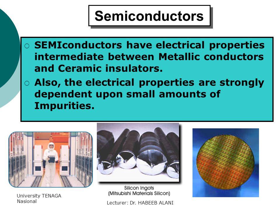 University TENAGA Nasional Lecturer: Dr. HABEEB ALANI Semiconductors SEMIconductors have electrical properties intermediate between Metallic conductor