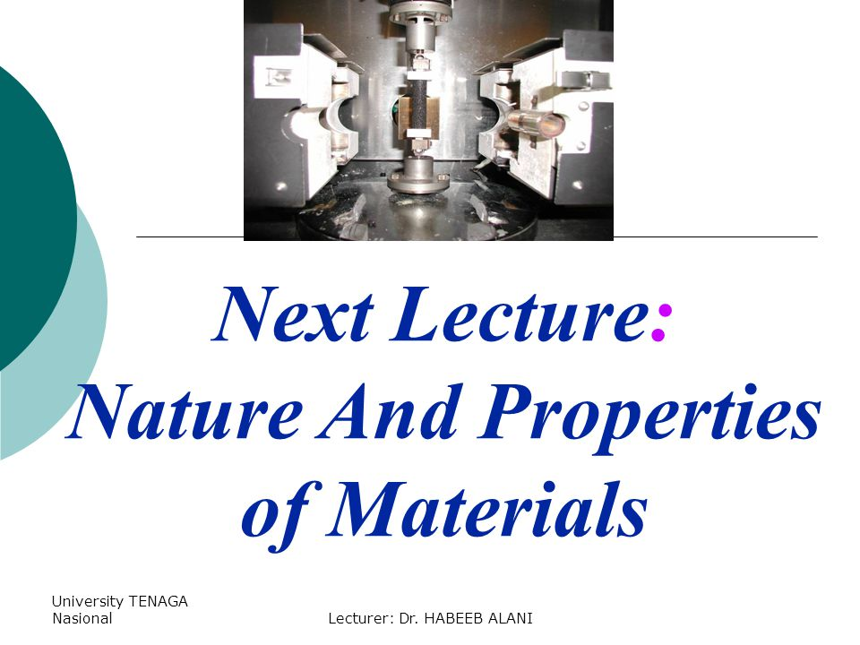 University TENAGA NasionalLecturer: Dr. HABEEB ALANI Next Lecture: Nature And Properties of Materials