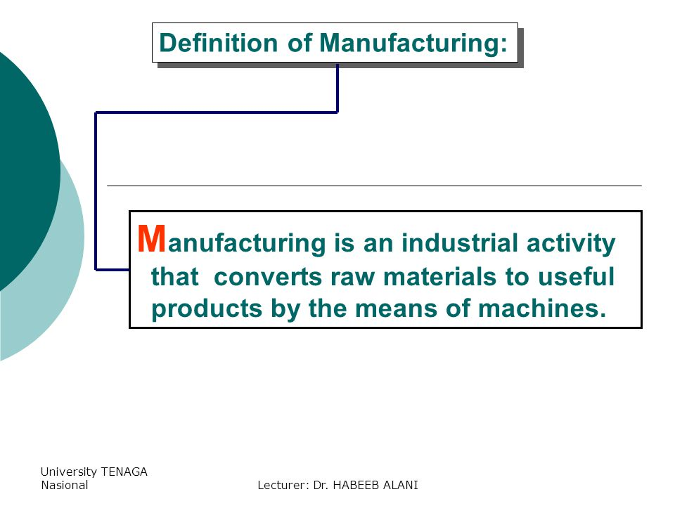 University TENAGA NasionalLecturer: Dr. HABEEB ALANI M anufacturing is an industrial activity that converts raw materials to useful products by the me