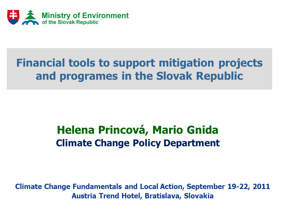 Financial tools to support mitigation projects and programes in the Slovak Republic Helena Princová, Mario Gnida Climate Change Policy Department Clim