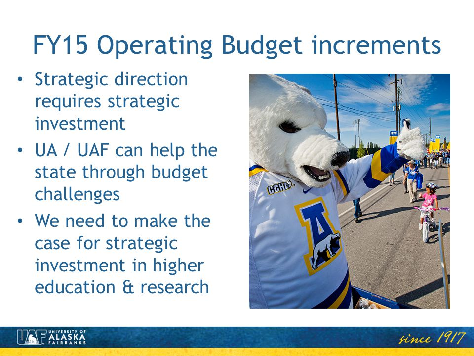 FY15 Operating Budget increments Strategic direction requires strategic investment UA / UAF can help the state through budget challenges We need to ma