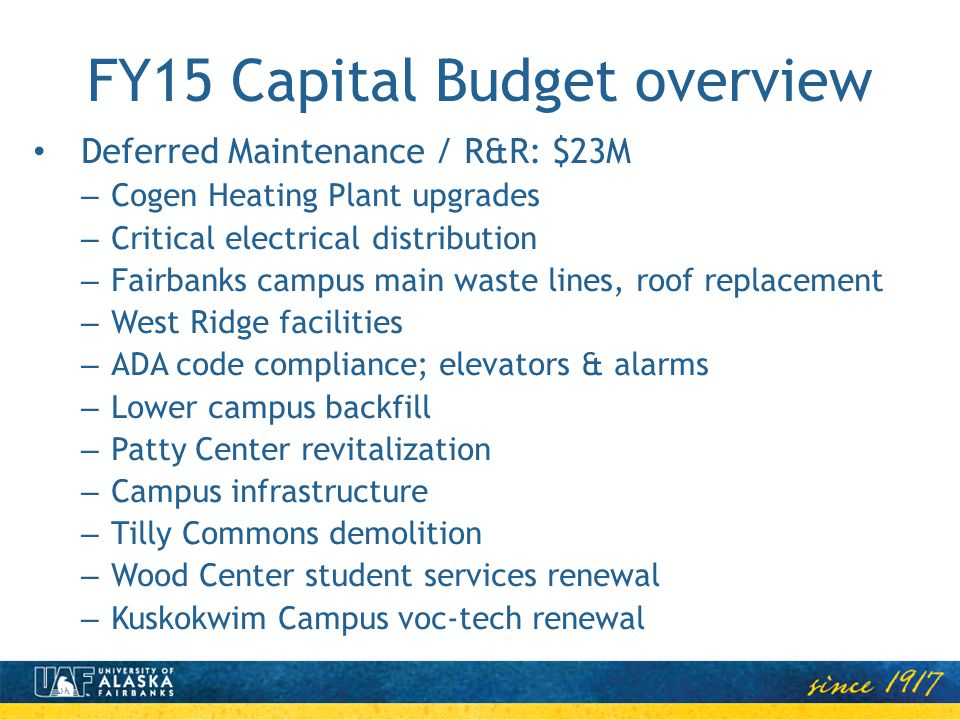 FY15 Capital Budget overview Deferred Maintenance / R&R: $23M – Cogen Heating Plant upgrades – Critical electrical distribution – Fairbanks campus mai