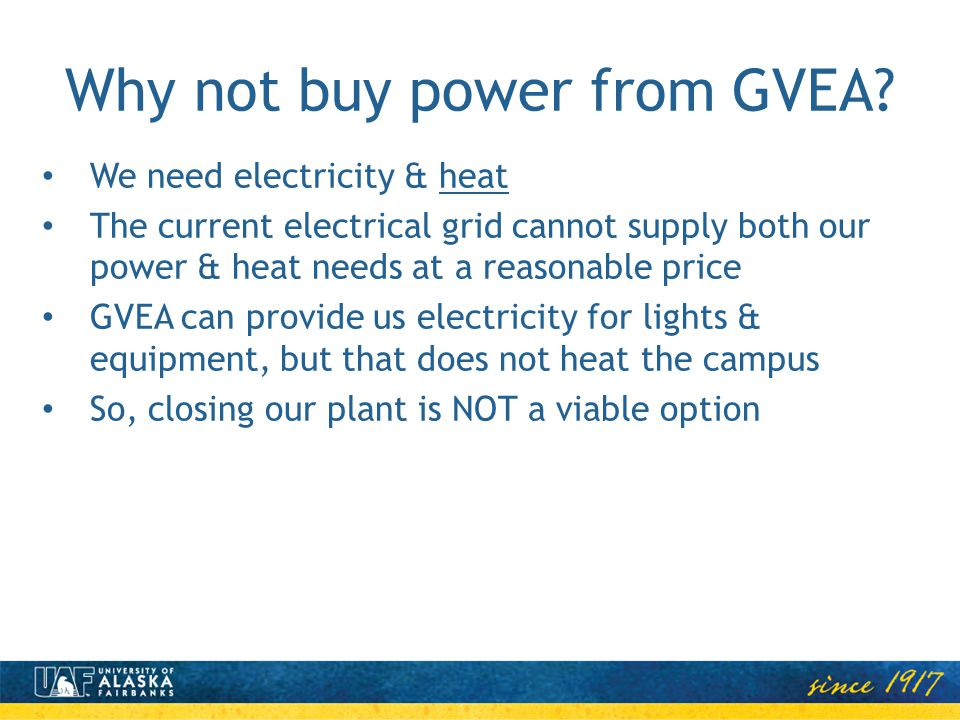 Why not buy power from GVEA? We need electricity & heat The current electrical grid cannot supply both our power & heat needs at a reasonable price GV