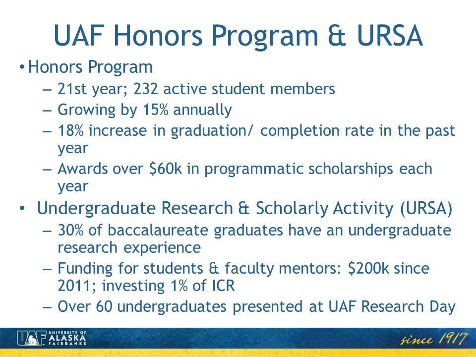 UAF Honors Program & URSA Honors Program – 21st year; 232 active student members – Growing by 15% annually – 18% increase in graduation/ completion ra