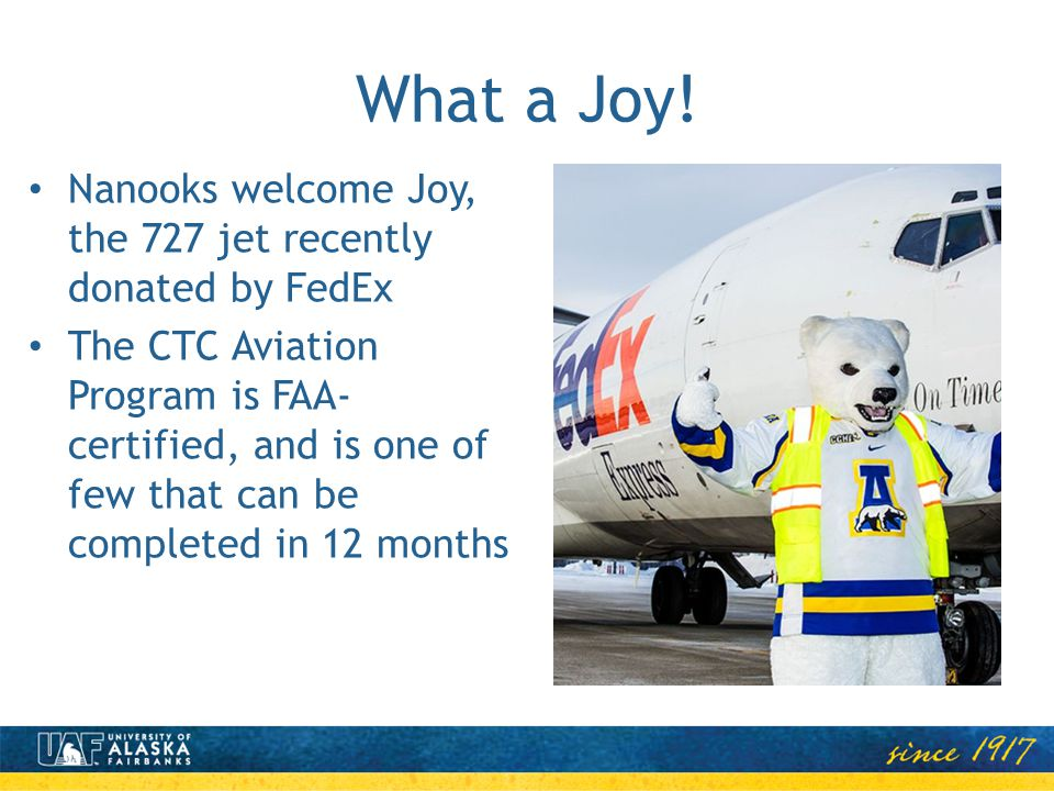 What a Joy! Nanooks welcome Joy, the 727 jet recently donated by FedEx The CTC Aviation Program is FAA- certified, and is one of few that can be compl