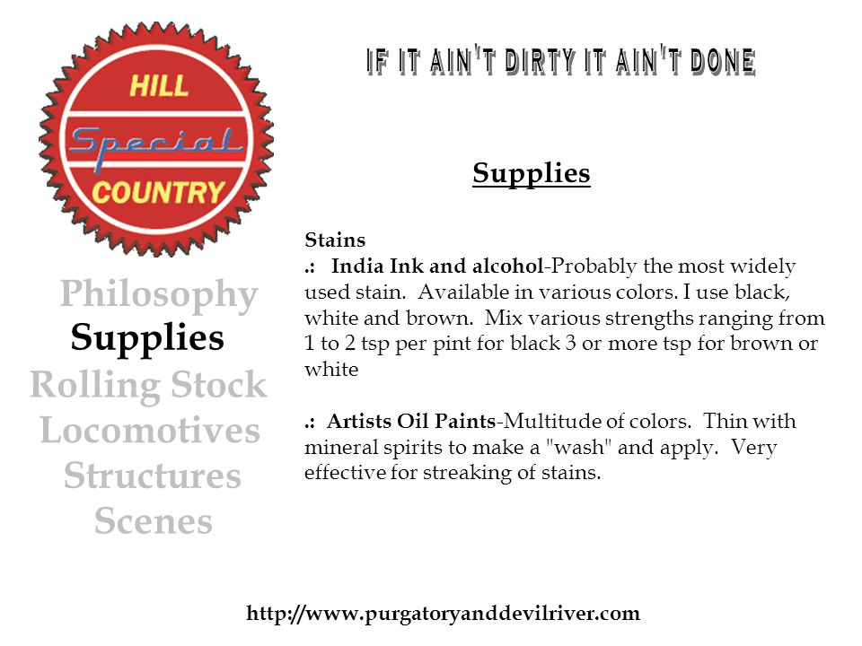 http://www.purgatoryanddevilriver.com Supplies Rolling Stock Locomotives Structures Scenes Philosophy Supplies Stains.: India Ink and alcohol -Probably the most widely used stain.