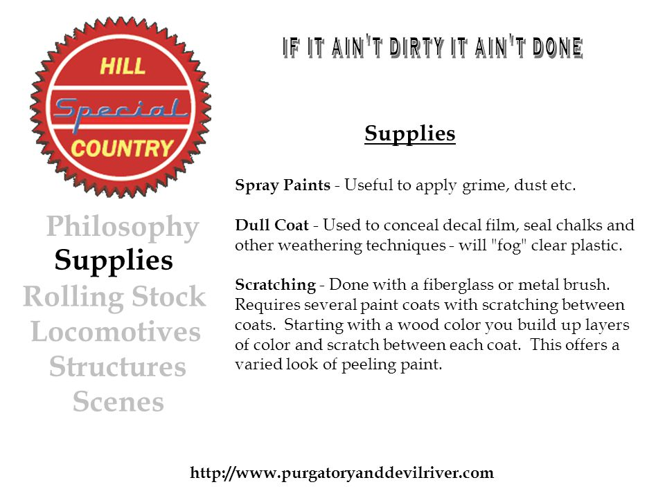 http://www.purgatoryanddevilriver.com Supplies Rolling Stock Locomotives Structures Scenes Philosophy Supplies Spray Paints - Useful to apply grime, dust etc.