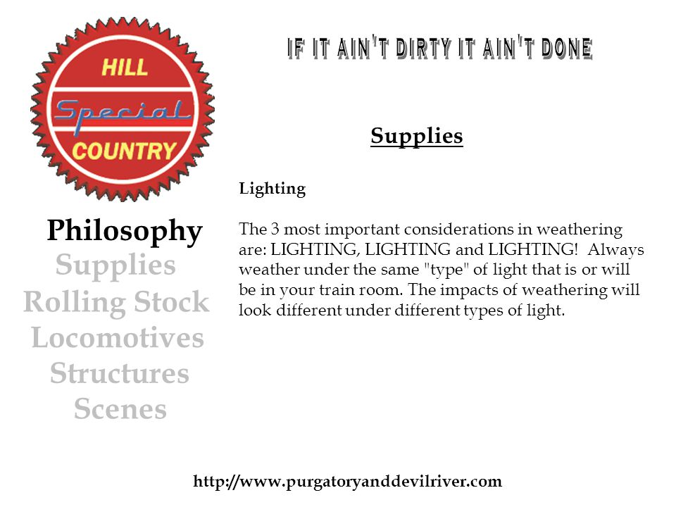 http://www.purgatoryanddevilriver.com Supplies Rolling Stock Locomotives Structures Scenes Philosophy Supplies Lighting The 3 most important considerations in weathering are: LIGHTING, LIGHTING and LIGHTING.
