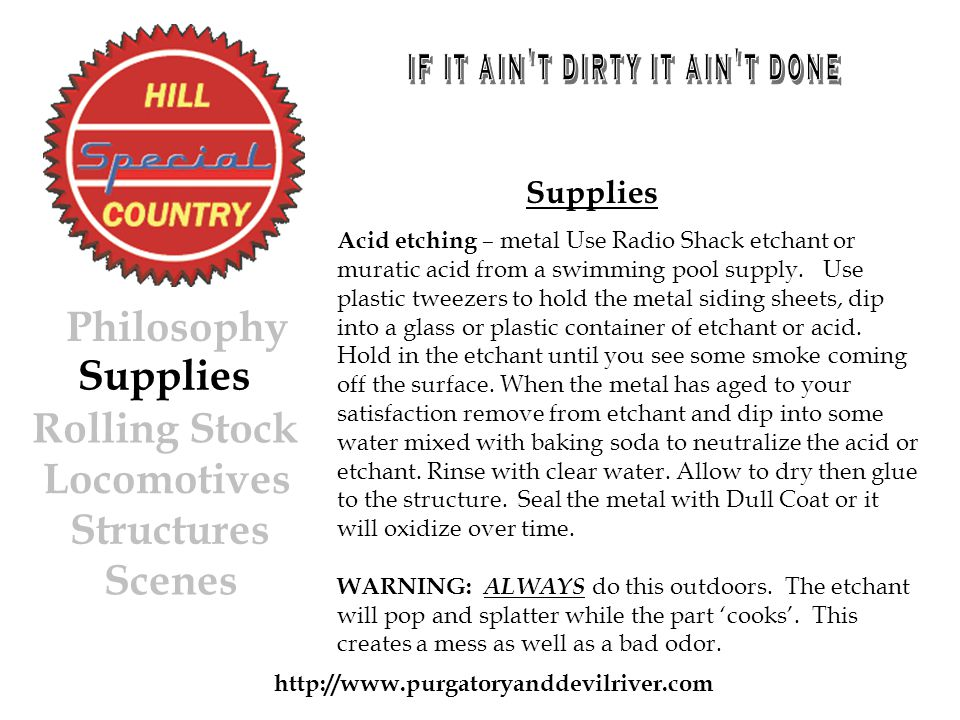 http://www.purgatoryanddevilriver.com Supplies Rolling Stock Locomotives Structures Scenes Philosophy Supplies Acid etching – metal Use Radio Shack etchant or muratic acid from a swimming pool supply.