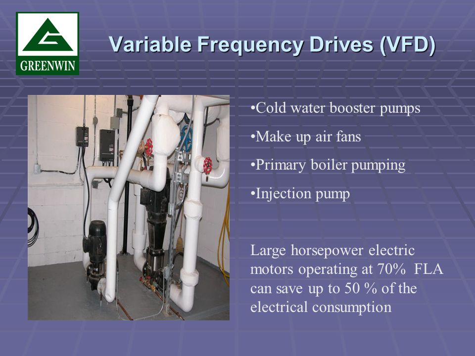 Variable Frequency Drives (VFD) Variable Frequency Drives (VFD) Cold water booster pumps Make up air fans Primary boiler pumping Injection pump Large horsepower electric motors operating at 70% FLA can save up to 50 % of the electrical consumption