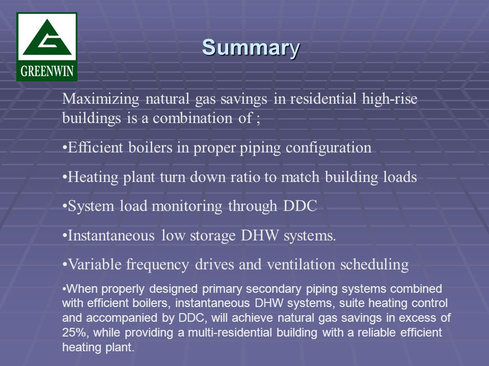 Summary Maximizing natural gas savings in residential high-rise buildings is a combination of ; Efficient boilers in proper piping configuration Heating plant turn down ratio to match building loads System load monitoring through DDC Instantaneous low storage DHW systems.