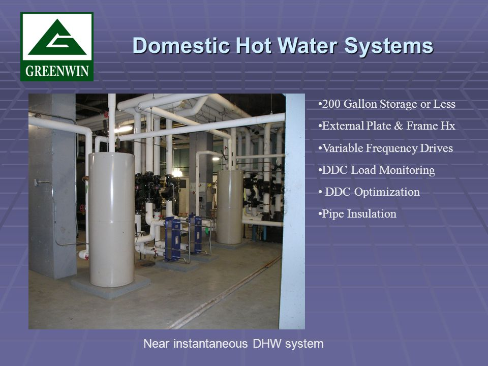 Domestic Hot Water Systems Domestic Hot Water Systems 200 Gallon Storage or Less External Plate & Frame Hx Variable Frequency Drives DDC Load Monitoring DDC Optimization Pipe Insulation Near instantaneous DHW system