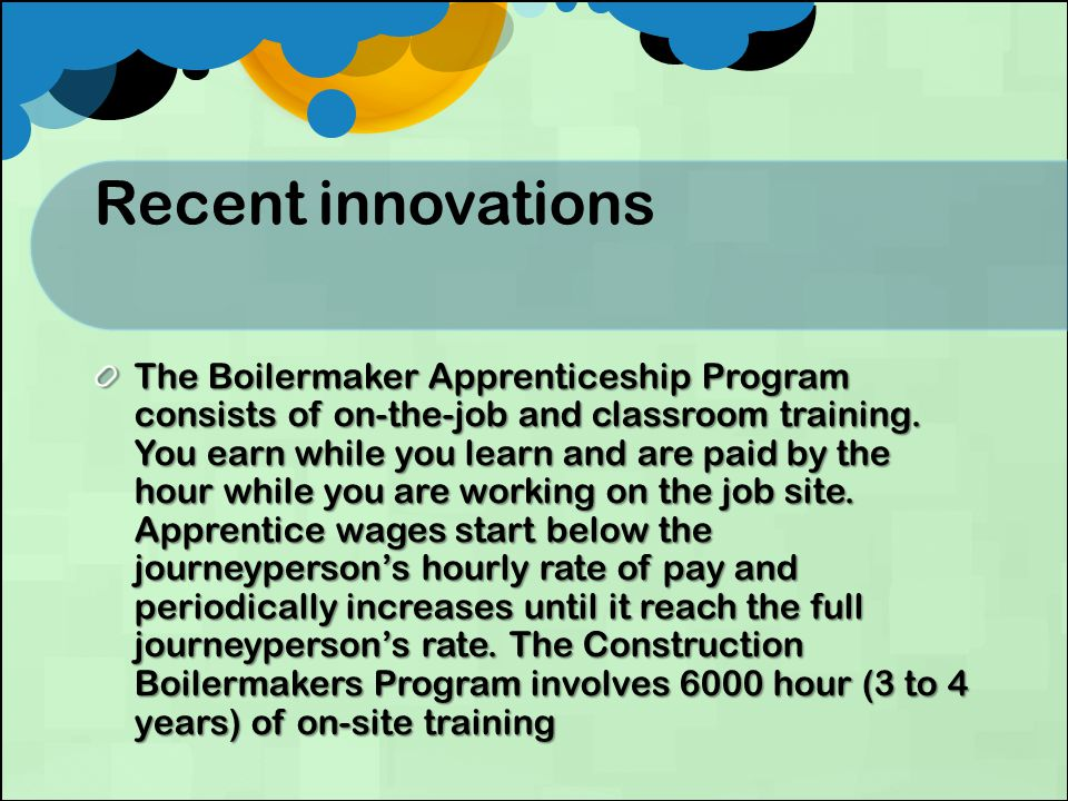 Recent innovations The Boilermaker Apprenticeship Program consists of on-the-job and classroom training.