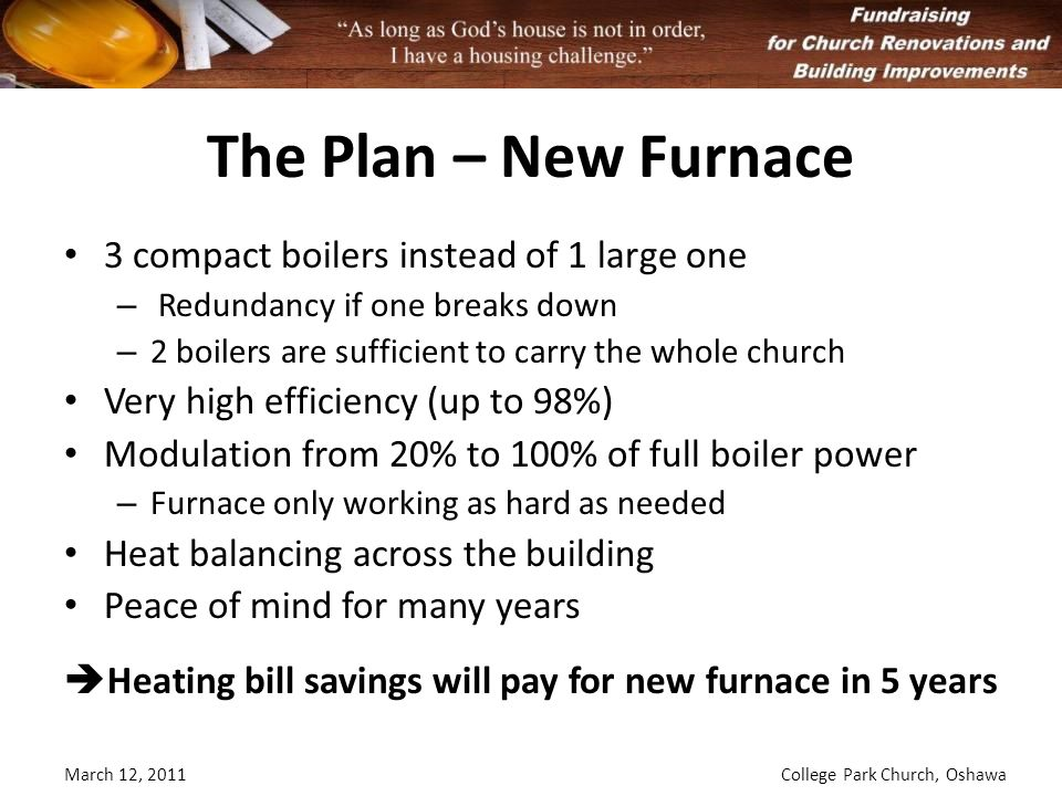 The Plan – New Furnace 3 compact boilers instead of 1 large one – Redundancy if one breaks down – 2 boilers are sufficient to carry the whole church Very high efficiency (up to 98%) Modulation from 20% to 100% of full boiler power – Furnace only working as hard as needed Heat balancing across the building Peace of mind for many years Heating bill savings will pay for new furnace in 5 years March 12, 2011College Park Church, Oshawa