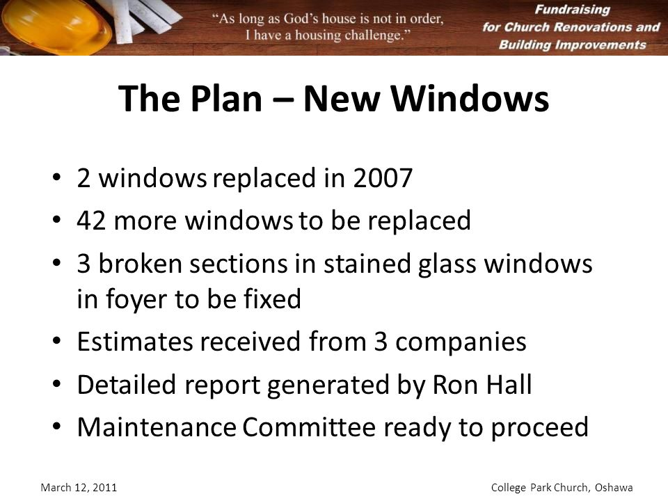 The Plan – New Windows March 12, 2011College Park Church, Oshawa 2 windows replaced in 2007 42 more windows to be replaced 3 broken sections in stained glass windows in foyer to be fixed Estimates received from 3 companies Detailed report generated by Ron Hall Maintenance Committee ready to proceed