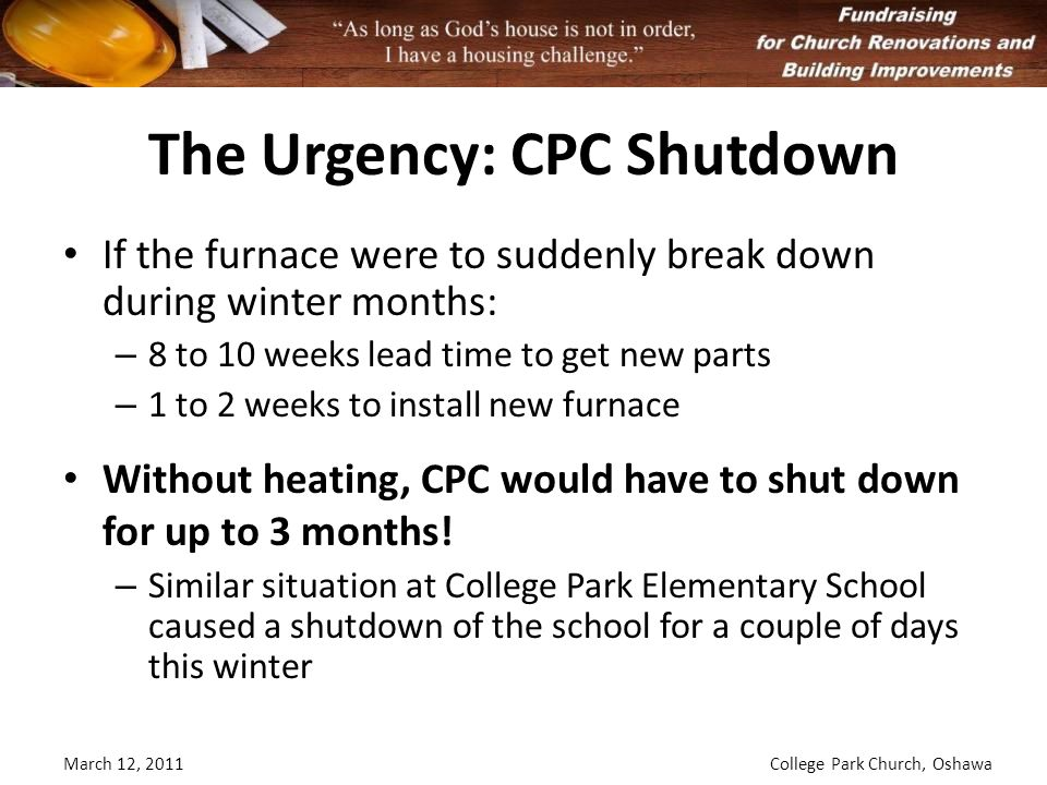The Urgency: CPC Shutdown If the furnace were to suddenly break down during winter months: – 8 to 10 weeks lead time to get new parts – 1 to 2 weeks to install new furnace Without heating, CPC would have to shut down for up to 3 months.