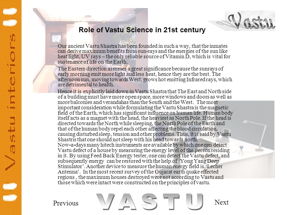 Previous Next Our ancient Vastu Shastra has been founded in such a way, that the inmates can derive maximum benefits from sun-rays and the energies of the sun like heat light, UV rays – the only reliable source of Vitamin D, which is vital for sustenance of life on the Earth.