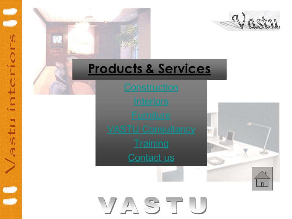 Previous Next Products & Services Construction Interiors Furniture VASTU Consultancy Training Contact us