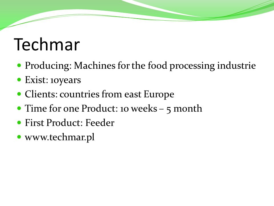 Techmar Producing: Machines for the food processing industrie Exist: 10years Clients: countries from east Europe Time for one Product: 10 weeks – 5 month First Product: Feeder www.techmar.pl