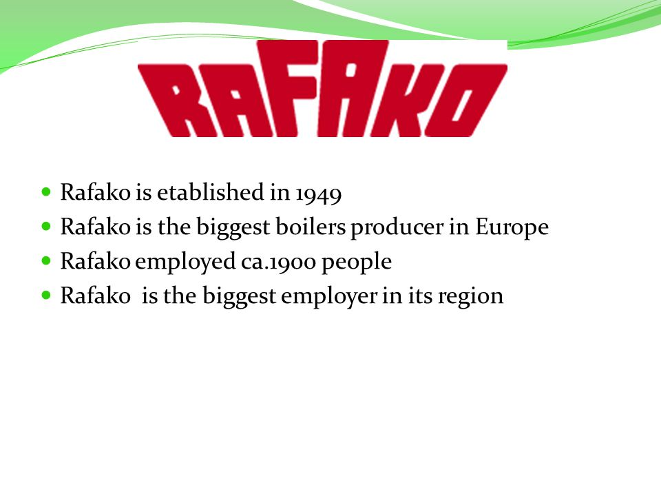 Rafako is etablished in 1949 Rafako is the biggest boilers producer in Europe Rafako employed ca.1900 people Rafako is the biggest employer in its region