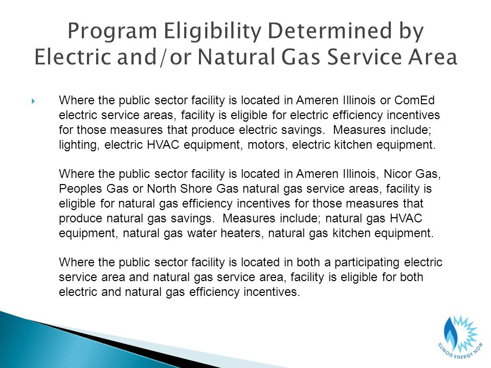 Where the public sector facility is located in Ameren Illinois or ComEd electric service areas, facility is eligible for electric efficiency incentives for those measures that produce electric savings.