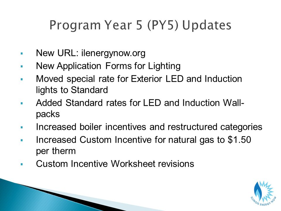 New URL: ilenergynow.org New Application Forms for Lighting Moved special rate for Exterior LED and Induction lights to Standard Added Standard rates for LED and Induction Wall- packs Increased boiler incentives and restructured categories Increased Custom Incentive for natural gas to $1.50 per therm Custom Incentive Worksheet revisions