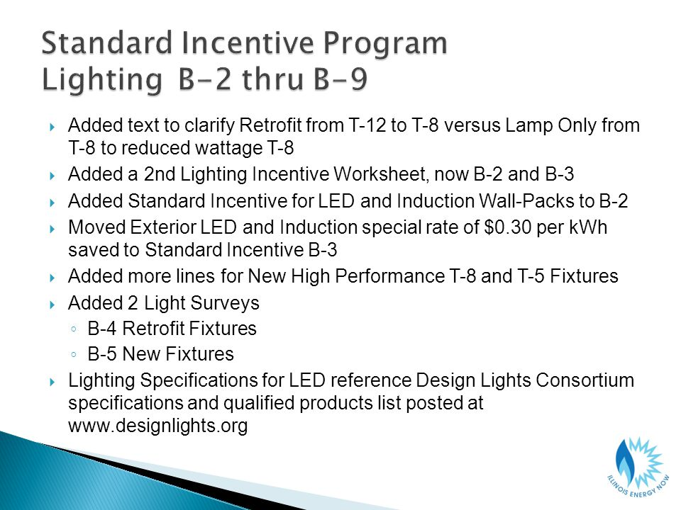 Added text to clarify Retrofit from T-12 to T-8 versus Lamp Only from T-8 to reduced wattage T-8 Added a 2nd Lighting Incentive Worksheet, now B-2 and B-3 Added Standard Incentive for LED and Induction Wall-Packs to B-2 Moved Exterior LED and Induction special rate of $0.30 per kWh saved to Standard Incentive B-3 Added more lines for New High Performance T-8 and T-5 Fixtures Added 2 Light Surveys B-4 Retrofit Fixtures B-5 New Fixtures Lighting Specifications for LED reference Design Lights Consortium specifications and qualified products list posted at www.designlights.org