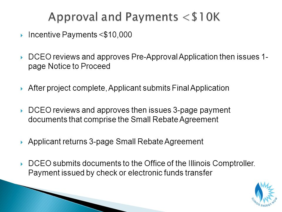 Incentive Payments <$10,000 DCEO reviews and approves Pre-Approval Application then issues 1- page Notice to Proceed After project complete, Applicant submits Final Application DCEO reviews and approves then issues 3-page payment documents that comprise the Small Rebate Agreement Applicant returns 3-page Small Rebate Agreement DCEO submits documents to the Office of the Illinois Comptroller.