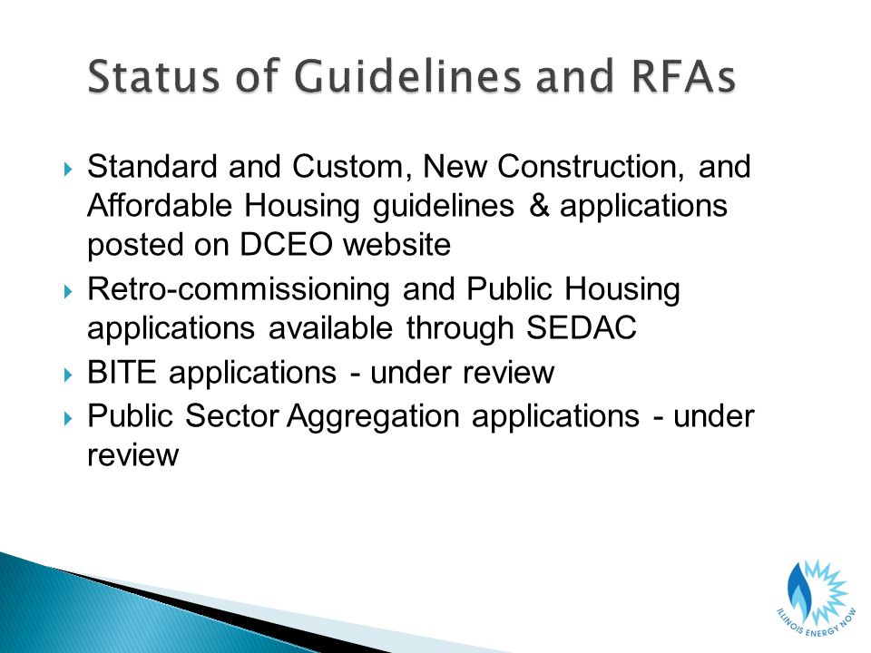 Standard and Custom, New Construction, and Affordable Housing guidelines & applications posted on DCEO website Retro-commissioning and Public Housing applications available through SEDAC BITE applications - under review Public Sector Aggregation applications - under review