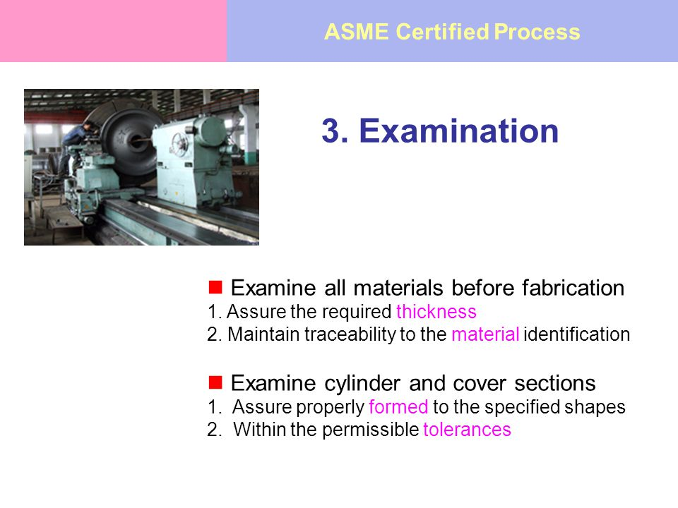 3. Examination Examine all materials before fabrication 1. Assure the required thickness 2. Maintain traceability to the material identification Exami