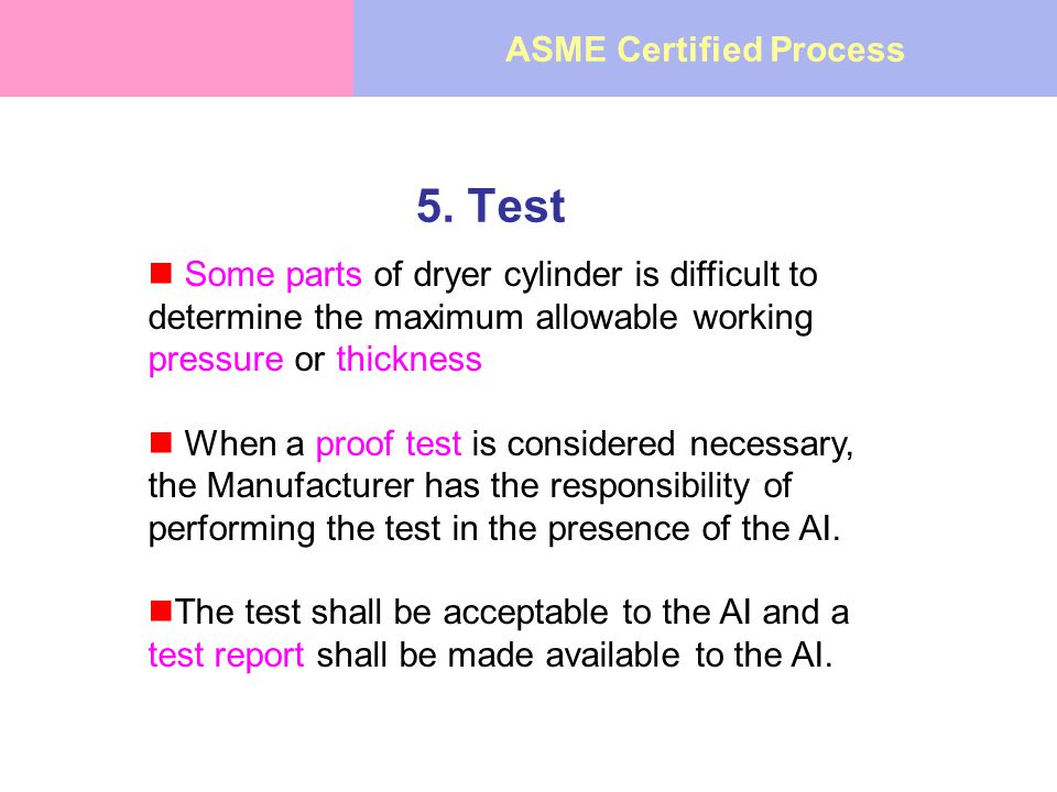 5. Test Some parts of dryer cylinder is difficult to determine the maximum allowable working pressure or thickness When a proof test is considered nec