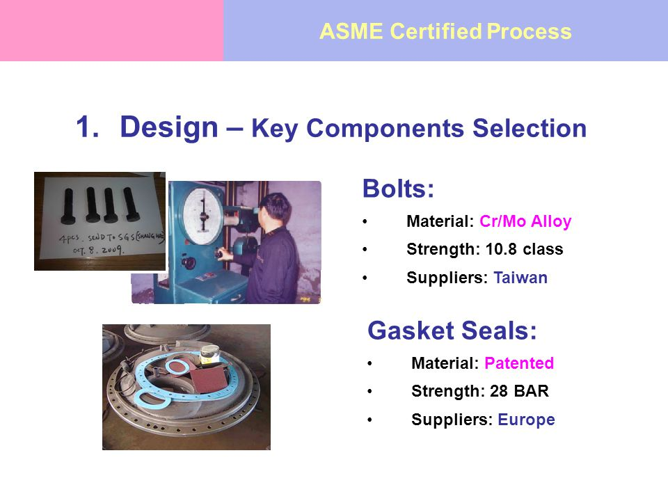 1.Design – Key Components Selection Bolts: Material: Cr/Mo Alloy Strength: 10.8 class Suppliers: Taiwan Gasket Seals: Material: Patented Strength: 28 BAR Suppliers: Europe ASME Certified Process