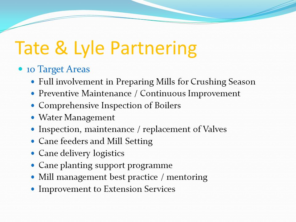 Tate & Lyle Partnering 10 Target Areas Full involvement in Preparing Mills for Crushing Season Preventive Maintenance / Continuous Improvement Comprehensive Inspection of Boilers Water Management Inspection, maintenance / replacement of Valves Cane feeders and Mill Setting Cane delivery logistics Cane planting support programme Mill management best practice / mentoring Improvement to Extension Services