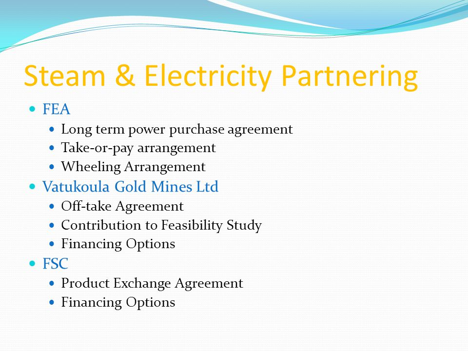 Steam & Electricity Partnering FEA Long term power purchase agreement Take-or-pay arrangement Wheeling Arrangement Vatukoula Gold Mines Ltd Off-take Agreement Contribution to Feasibility Study Financing Options FSC Product Exchange Agreement Financing Options