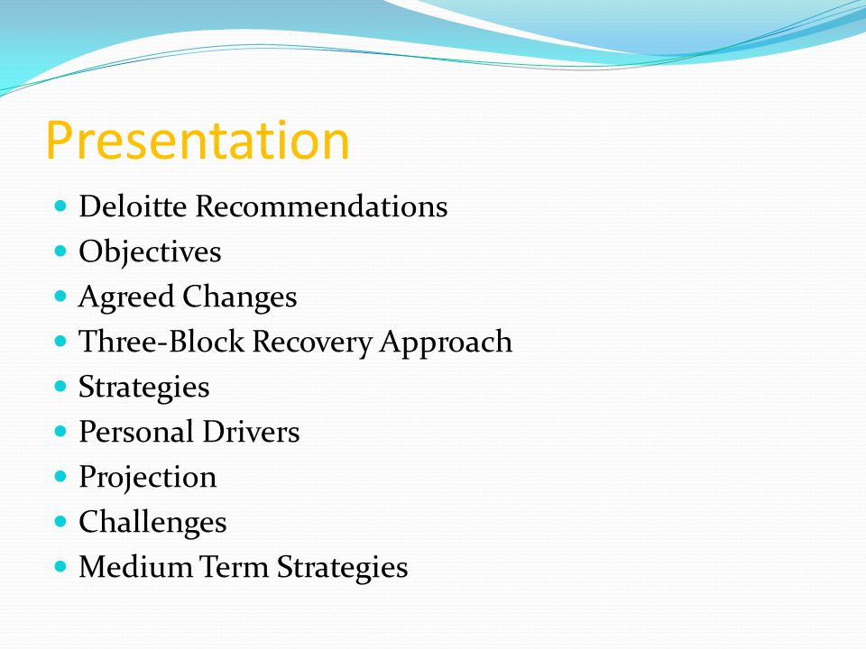 Presentation Deloitte Recommendations Objectives Agreed Changes Three-Block Recovery Approach Strategies Personal Drivers Projection Challenges Medium Term Strategies