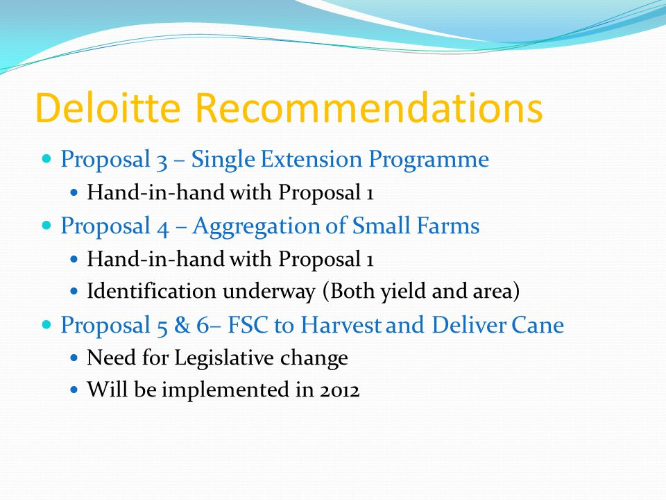 Deloitte Recommendations Proposal 3 – Single Extension Programme Hand-in-hand with Proposal 1 Proposal 4 – Aggregation of Small Farms Hand-in-hand with Proposal 1 Identification underway (Both yield and area) Proposal 5 & 6– FSC to Harvest and Deliver Cane Need for Legislative change Will be implemented in 2012